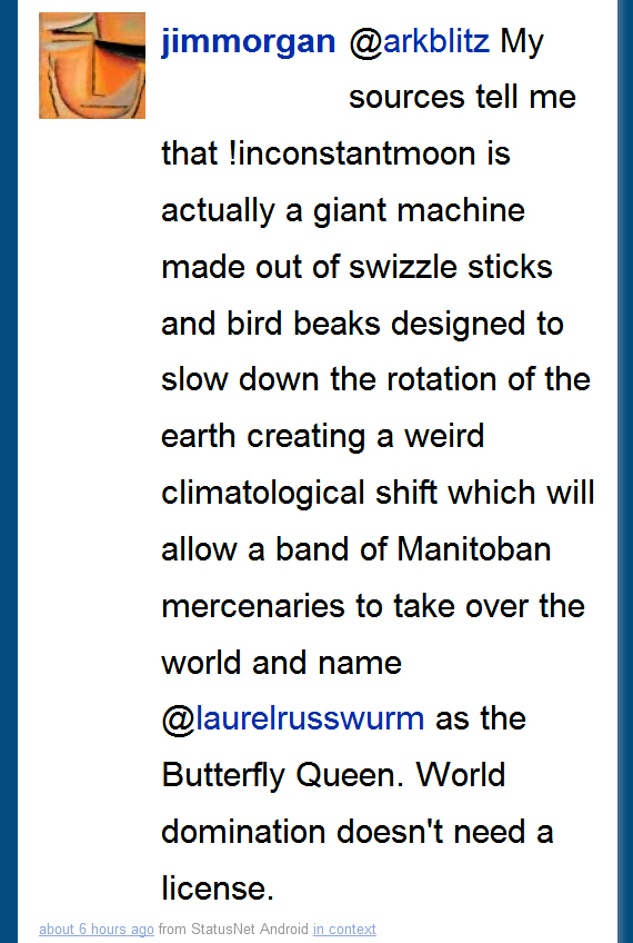 @jimmoore says to @arkblitz My sources tell me that !inconstantmoon is actually a giant machine made out of swizzle sticks and bird beaks designed to slow down the rotation of the earth creating a weird climatological shift which will allow a band of Manitoban mercenaries to take over the world and name @laurelrusswurm as the Butterfly Queen. World domination doesn't need a license.